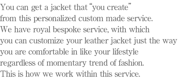 "You can get a jacket that ""you create"" from this personalized custom made service. We have royal bespoke service, with which you can customize your leather jacket just the way you are comfortable in like your lifestyle regardless of momentary trend of fashion. This is how we work within this service."