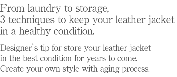 From laundry to storage, 3 techniques to keep your leather jacket in a healthy condition. Designer's tip for store your leather jacket in the best condition for years to come.  Create your own style with aging process.